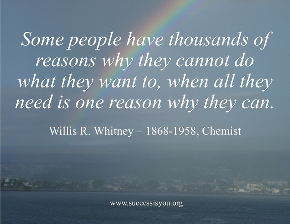 Some people have thousands of reasons why they cannot do what they want to, when all they need is one reason why they can.  Willis R. Whitney – 1868-1958, Chemist