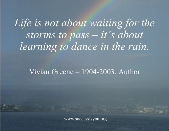 Life is not about waiting for the storms to pass – it's about learning to dance in the rain.  Vivian Greene – 1904-2003, Author