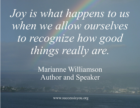 Joy is what happens to us when we allow ourselves to recognize how good things really are.  Marianne Williamson – Author and Speaker