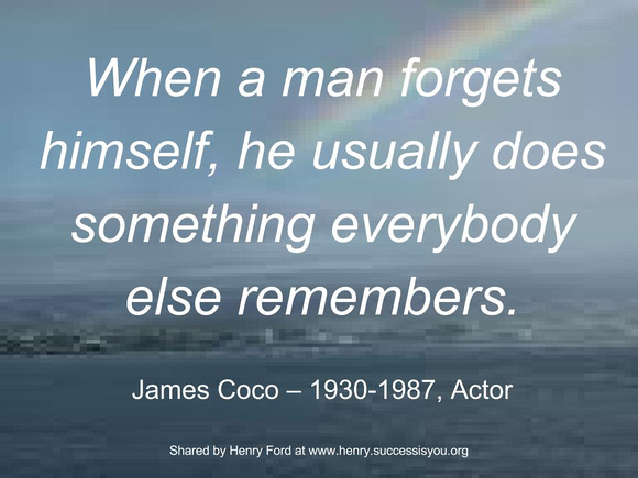 When a man forgets himself, he usually does something everybody else remembers.   James Coco – 1930-1987, Actor