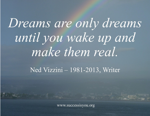Dreams are only dreams until you wake up and make them real.   Ned Vizzini – 1981-2013, Writer