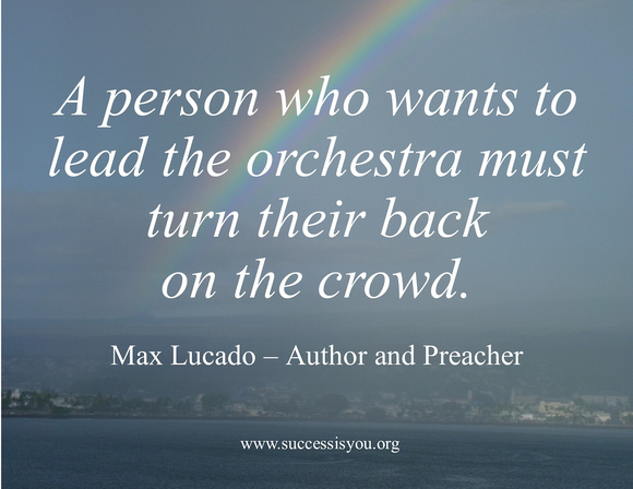 A person who wants to lead the orchestra must turn their back on the crowd.  Max Lucado – Author and Preacher